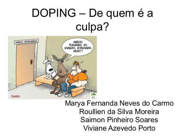 DOPING – De quem é a culpa? Marya Fernanda Neves do Carmo Roullien da Silva Moreira Saimon Pinheiro Soares Viviane Azevedo...