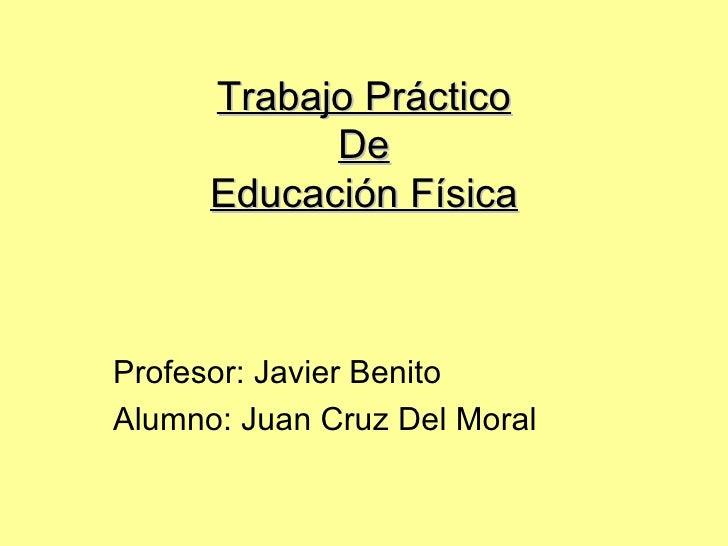 Trabajo Práctico De Educación Física Profesor: Javier Benito Alumno: Juan Cruz Del Moral