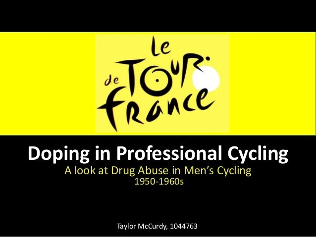 Doping in Professional Cycling    A look at Drug Abuse in Men's Cycling                  1950-1960s              Taylor Mc...