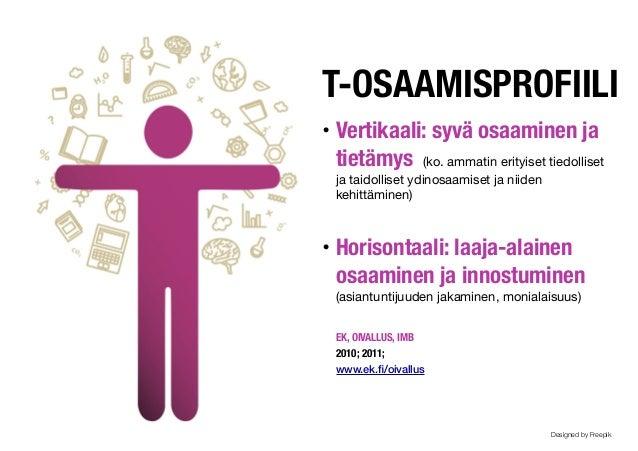 T-OSAAMISPROFIILI! • Vertikaali: syvä osaaminen ja tietämys (ko. ammatin erityiset tiedolliset ja taidolliset ydinosaamise...