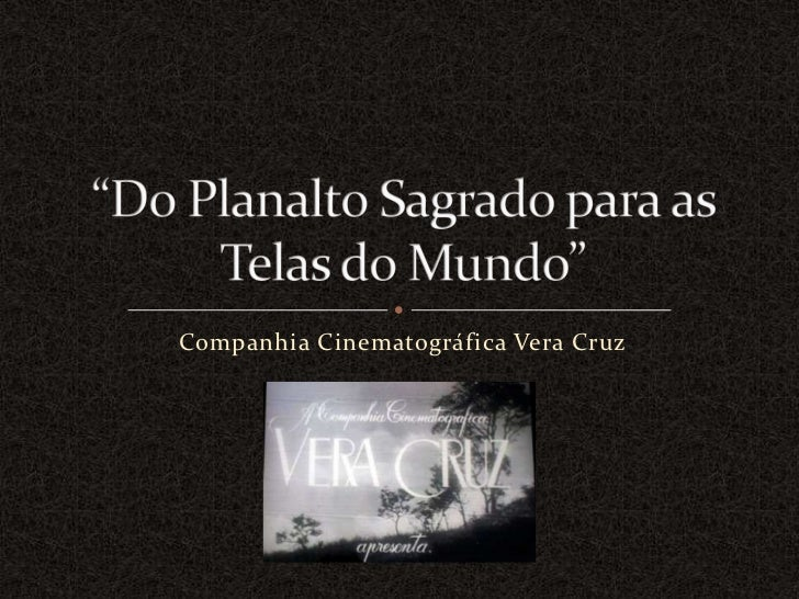"CompanhiaCinematográfica Vera Cruz<br />""Do PlanaltoSagradopara as Telas do Mundo""<br />"