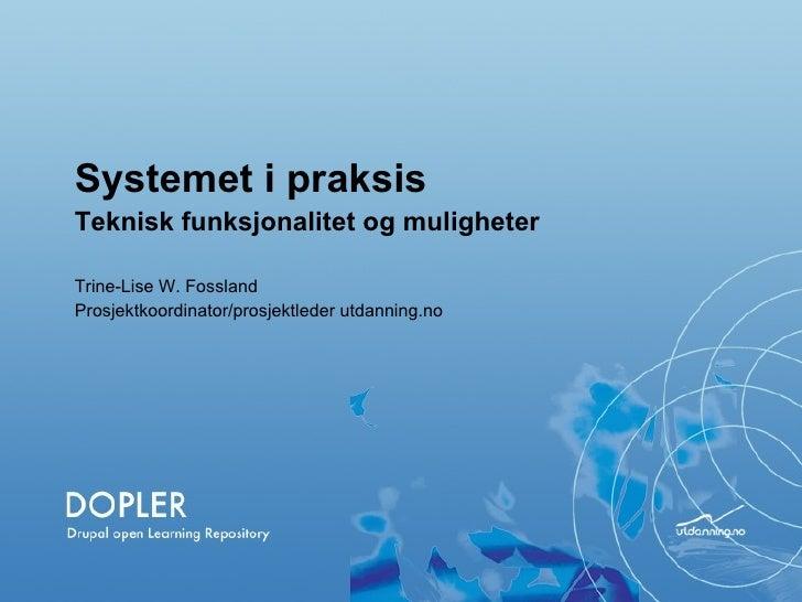Systemet i praksis  Teknisk funksjonalitet og muligheter Trine-Lise W. Fossland Prosjektkoordinator/prosjektleder utdannin...