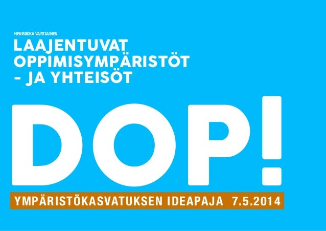 LAAJENTUVAT OPPIMISYMPÄRISTÖT - JA YHTEISÖT DOP!YMPÄRISTÖKASVATUKSEN IDEAPAJA 7.5.2014 HENRIIKKA VARTIAINEN