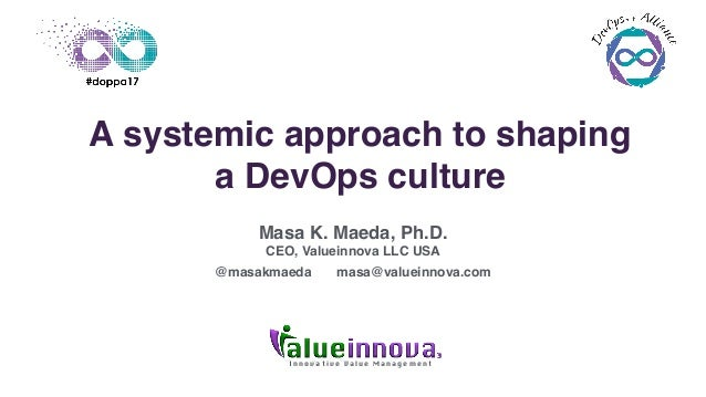 I n n o v a t i v e V a l u e M a n a g e m e n t A systemic approach to shaping a DevOps culture Masa K. Maeda, Ph.D. CEO...