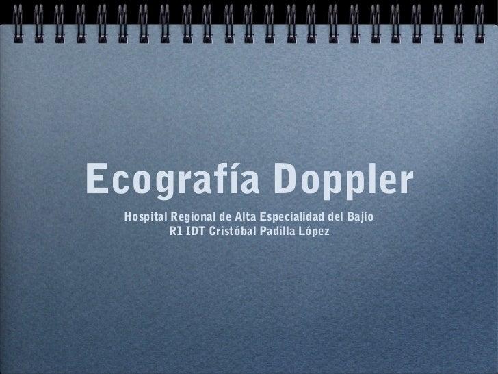Ecografía Doppler  Hospital Regional de Alta Especialidad del Bajío          R1 IDT Cristóbal Padilla López