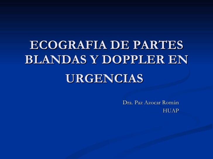 ECOGRAFIA DE PARTES BLANDAS Y DOPPLER EN URGENCIAS   Dra. Paz Azocar Román HUAP