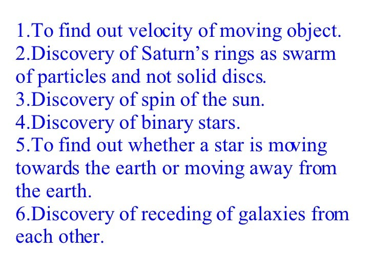 1.To find out velocity of moving object. 2.Discovery of Saturn's rings as swarm of particles and not solid discs. 3.Discov...