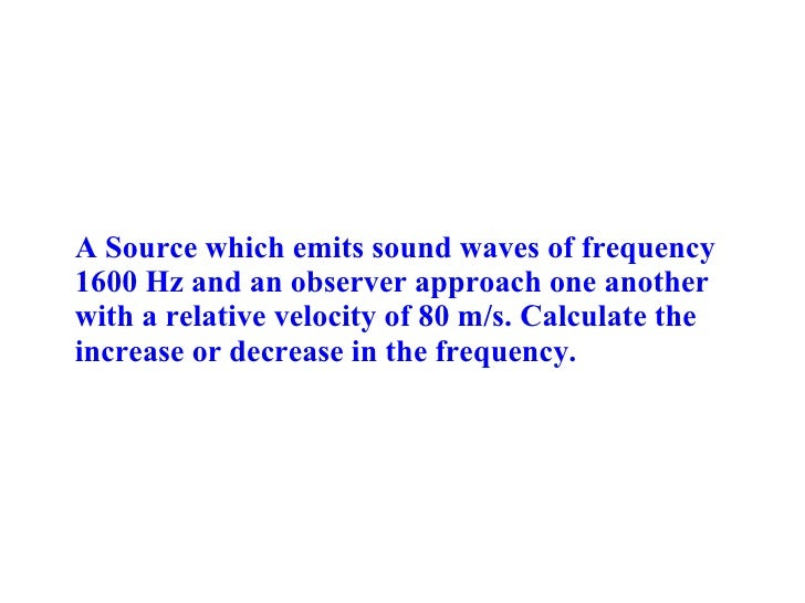 A Source which emits sound waves of frequency 1600 Hz and an observer approach one another with a relative velocity of 80 ...