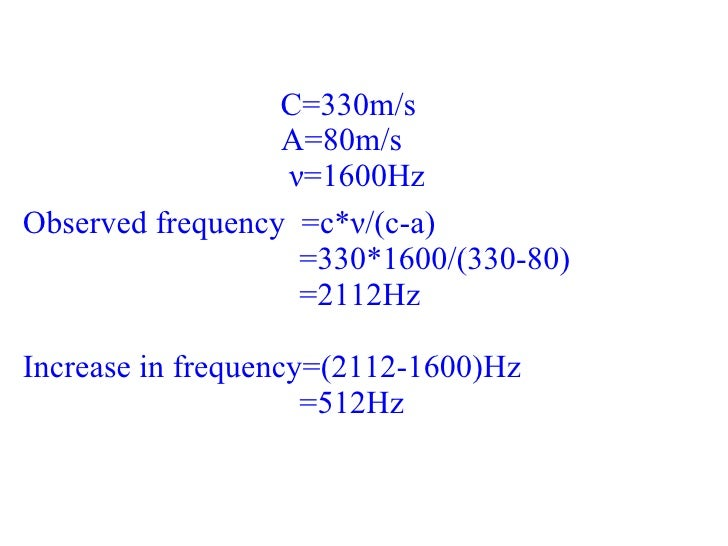 C=330m/s A=80m/s ν =1600Hz Observed frequency  =c* ν /(c-a) =330*1600/(330-80) =2112Hz Increase in frequency=(2112-1600)Hz...
