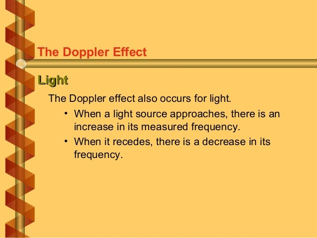 LightLight The Doppler effect also occurs for light. • When a light source approaches, there is an increase in its measure...