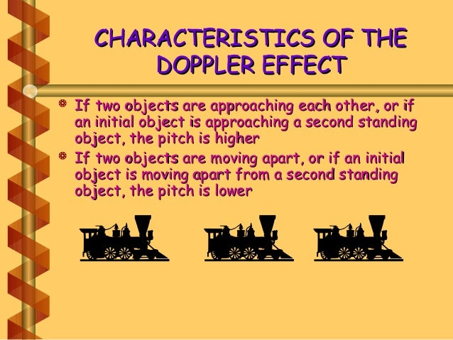 CHARACTERISTICS OF THECHARACTERISTICS OF THE DOPPLER EFFECTDOPPLER EFFECT  If two objects are approaching each other, or ...