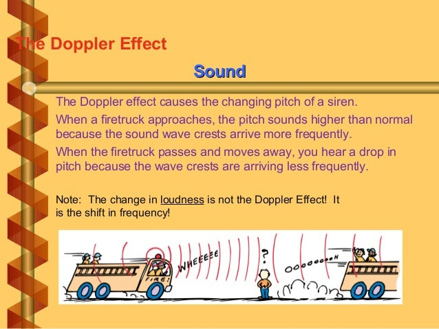 SoundSound The Doppler effect causes the changing pitch of a siren. When a firetruck approaches, the pitch sounds higher t...