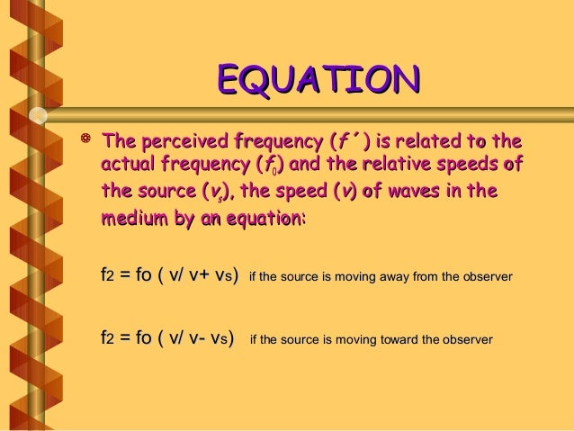 EQUATIONEQUATION  The perceived frequency (The perceived frequency (ff ´) is related to the´) is related to the actual fr...
