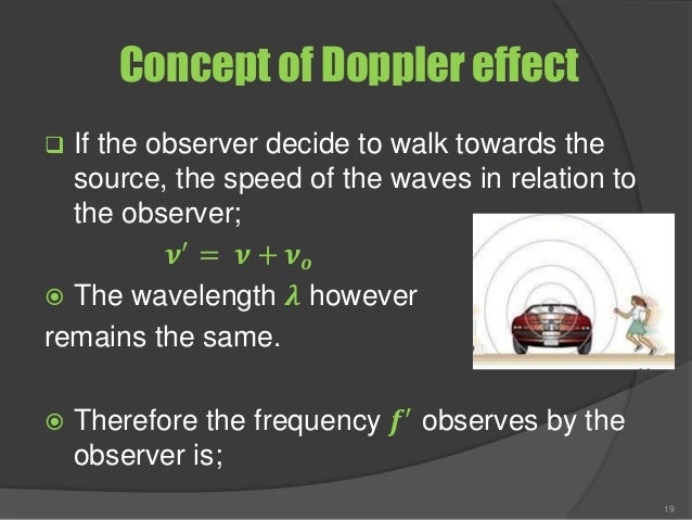 Concept of Doppler effect  If the observer decide to walk towards the source, the speed of the waves in relation to the o...