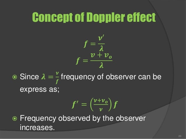 Concept of Doppler effect 𝒇 = 𝝂′ 𝝀 𝒇 = 𝒗 + 𝒗 𝒐 𝝀  Since 𝝀 = 𝝂 𝒇 frequency of observer can be express as; 𝒇′ = 𝝂+𝝂 𝒐 𝝂 𝒇 ...