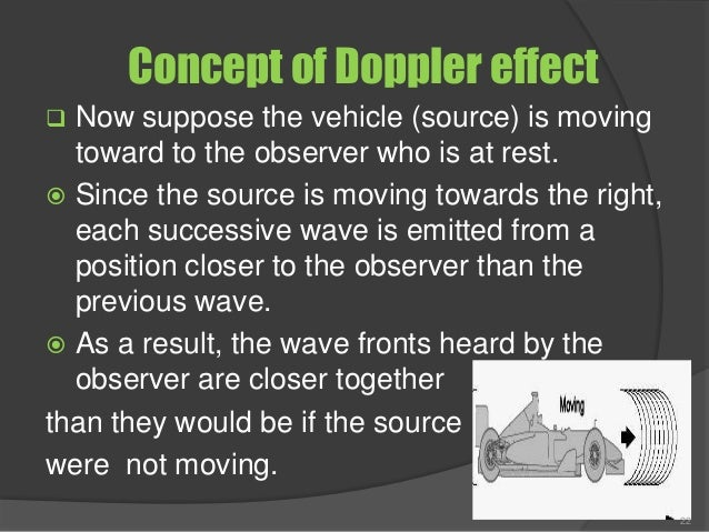 Concept of Doppler effect  Now suppose the vehicle (source) is moving toward to the observer who is at rest.  Since the ...