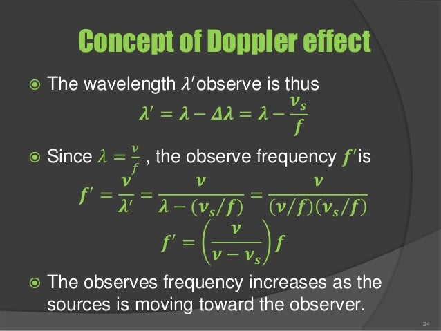Concept of Doppler effect  The wavelength 𝜆′ observe is thus 𝝀′ = 𝝀 − 𝜟𝝀 = 𝝀 − 𝝂 𝒔 𝒇  Since 𝜆 = 𝜈 𝑓 , the observe freque...