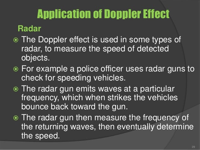 Application of Doppler Effect Radar  The Doppler effect is used in some types of radar, to measure the speed of detected ...