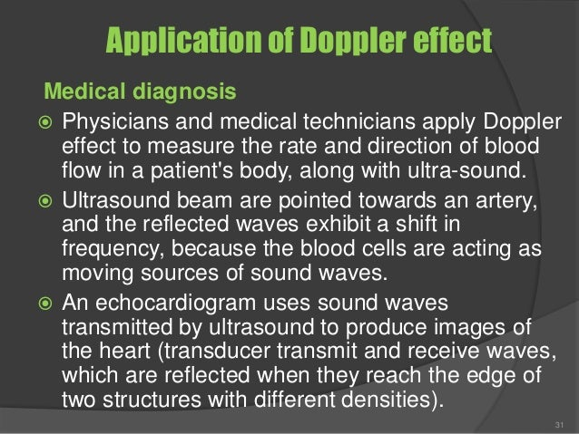 Application of Doppler effect Medical diagnosis  Physicians and medical technicians apply Doppler effect to measure the r...