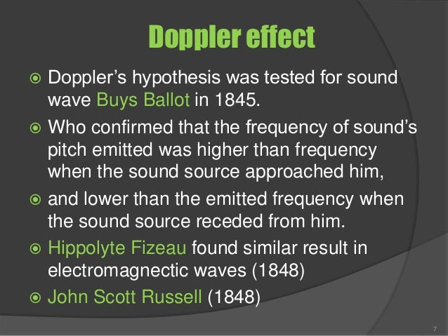 Doppler effect  Doppler's hypothesis was tested for sound wave Buys Ballot in 1845.  Who confirmed that the frequency of...