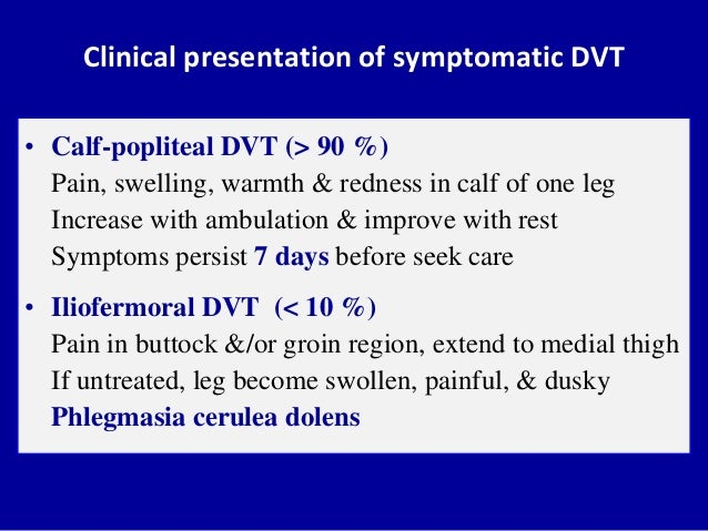 Clinical presentation of symptomatic DVT• Calf-popliteal DVT (> 90 %)Pain, swelling, warmth & redness in calf of one legIn...
