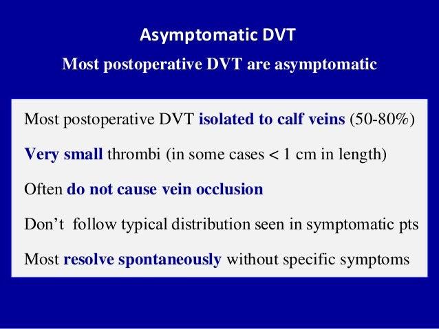 Asymptomatic DVTMost postoperative DVT are asymptomaticMost postoperative DVT isolated to calf veins (50-80%)Very small th...