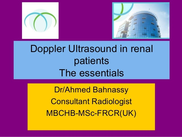 Doppler Ultrasound in renal patients The essentials Dr/Ahmed Bahnassy Consultant Radiologist MBCHB-MSc-FRCR(UK)