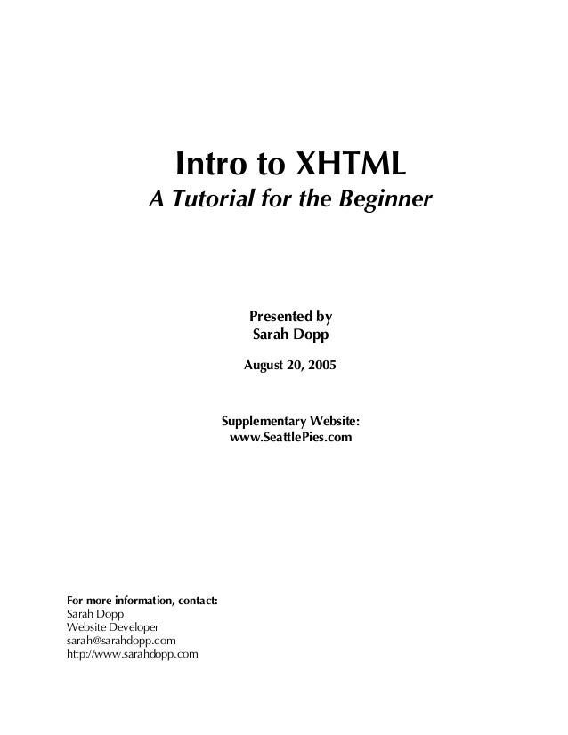 Intro to XHTML A Tutorial for the Beginner Presented by Sarah Dopp August 20, 2005 Supplementary Website: www.SeattlePies....
