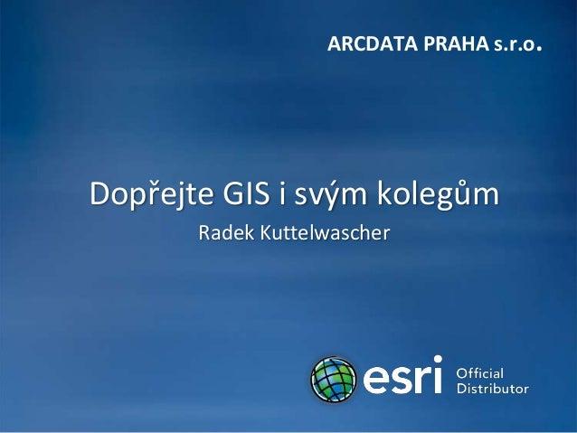 ARCDATA PRAHA s.r.o.Dopřejte GIS i svým kolegům       Radek Kuttelwascher