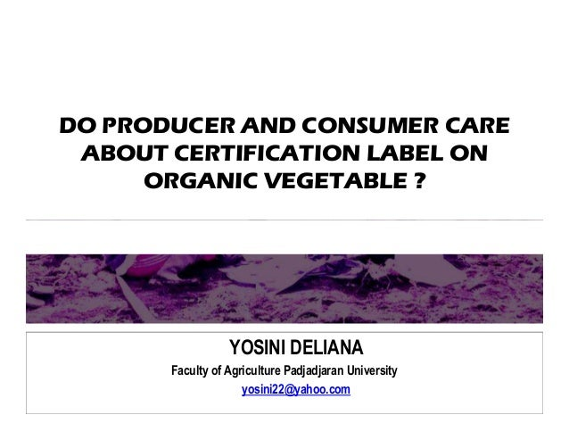 DO PRODUCER AND CONSUMER CARE ABOUT CERTIFICATION LABEL ON ORGANIC VEGETABLE ? YOSINI DELIANA Faculty of Agriculture Padja...