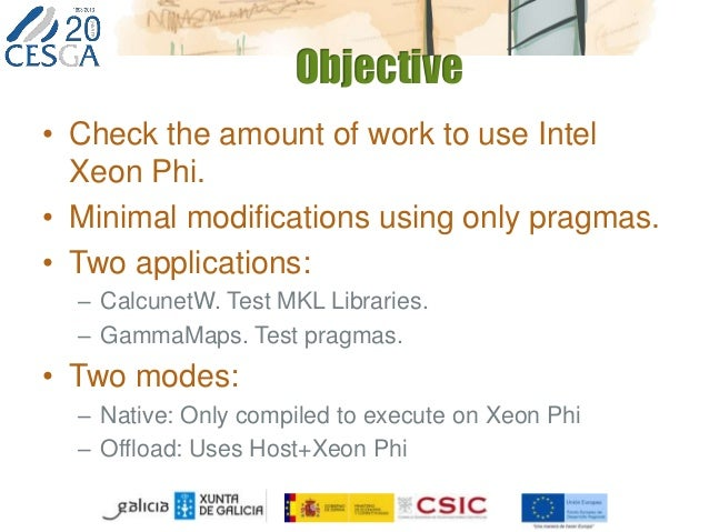 Objective • Check the amount of work to use Intel Xeon Phi. • Minimal modifications using only pragmas. • Two applications...