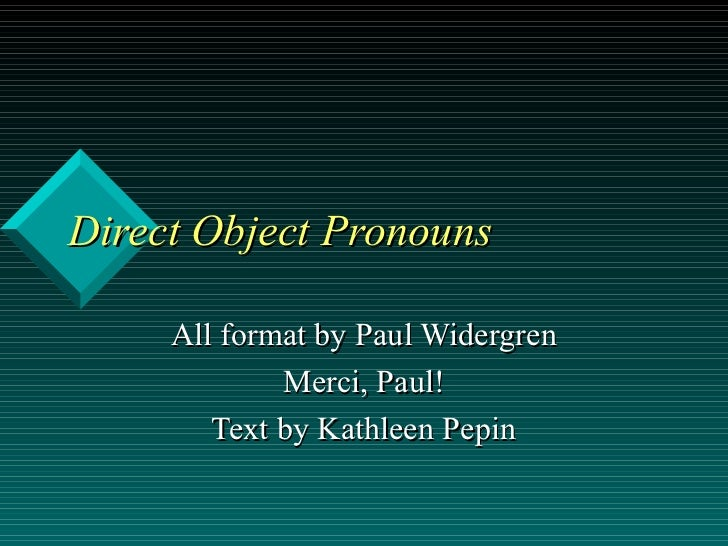 Direct Object Pronouns     All format by Paul Widergren             Merci, Paul!        Text by Kathleen Pepin