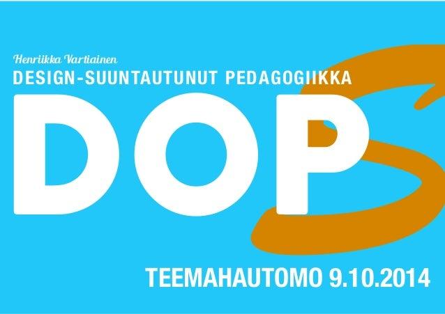 DOSP Henriikka Vartiainen  DESIGN-SUUNTAUTUNUT PEDAGOGIIKKA  TEEMAHAUTOMO 9.10.2014