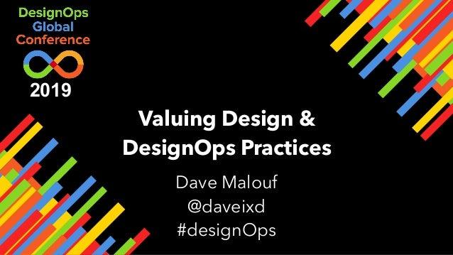Valuing Design & DesignOps Practices Dave Malouf @daveixd #designOps 2019