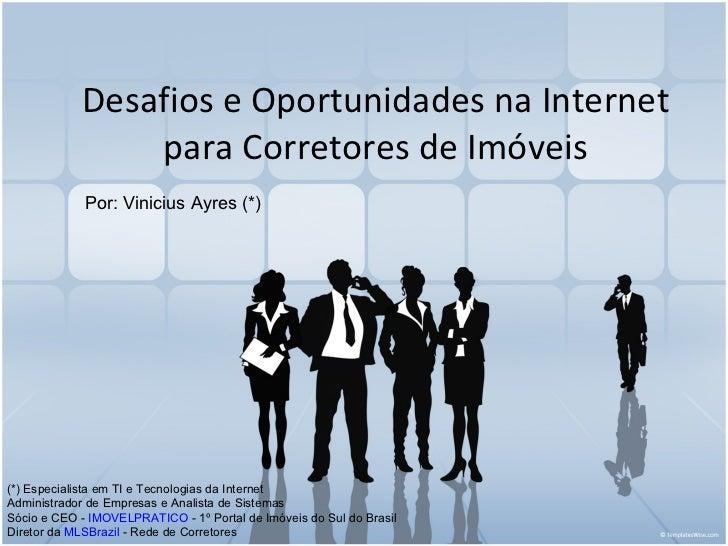 Desafios e Oportunidades na Internet para Corretores de Imóveis Por: Vinicius Ayres (*) (*) Especialista em TIe Tecnologi...