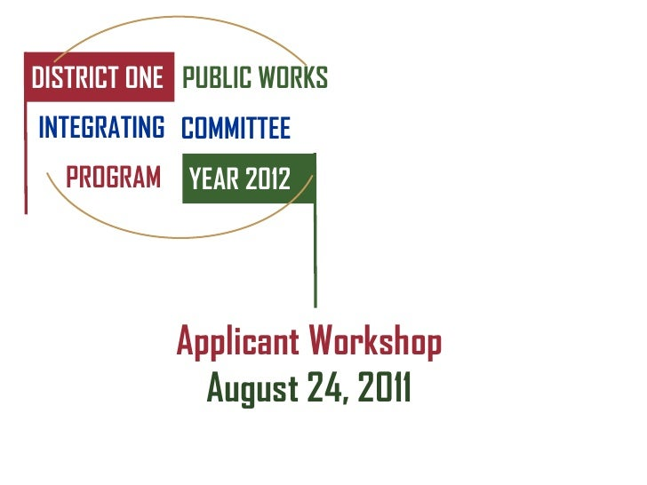 DISTRICT ONE PUBLIC WORKSINTEGRATING COMMITTEE  PROGRAM YEAR 2012            Applicant Workshop              August 24, 2011