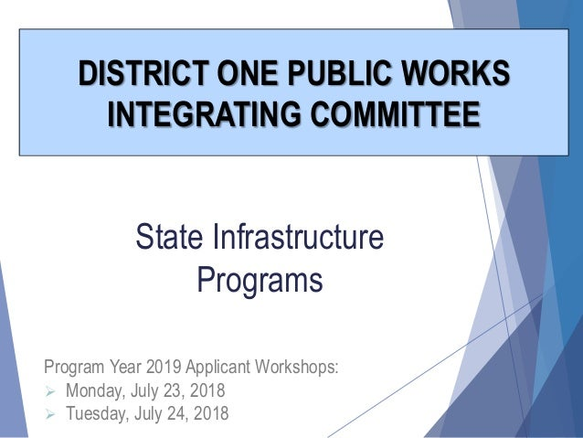 State Infrastructure Programs DISTRICT ONE PUBLIC WORKS INTEGRATING COMMITTEE Program Year 2019 Applicant Workshops:  Mon...