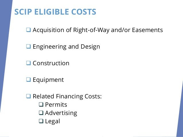 SCIP ELIGIBLE COSTS ❑ Acquisition of Right-of-Way and/or Easements ❑ Engineering and Design ❑ Construction ❑ Equipment ❑ R...