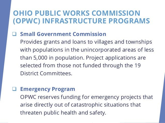 OHIO PUBLIC WORKS COMMISSION (OPWC) INFRASTRUCTURE PROGRAMS ❑ Small Government Commission Provides grants and loans to vil...