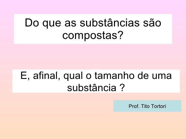 Do que as substâncias são compostas? E, afinal, qual o tamanho de uma substância ? Prof. Tito Tortori