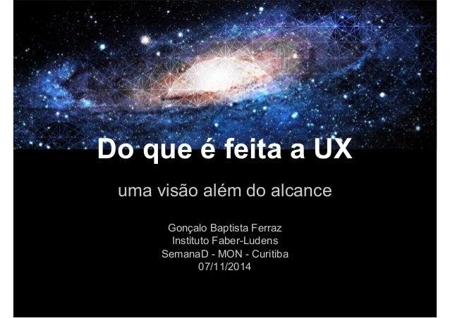 Do que é feita a UX  uma visão além do alcance  Gonçalo Baptista Ferraz  Instituto Faber-Ludens  SemanaD - MON - Curitiba ...