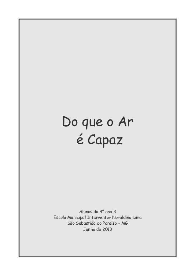 Do que o Ar é Capaz Alunos do 4º ano 3 Escola Municipal Interventor Noraldino Lima São Sebastião do Paraíso – MG Junho de ...