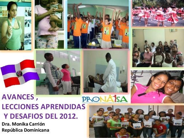 1   AVANCES  ,     LECCIONES  APRENDIDAS       Y  DESAFIOS  DEL  2012.   Dra.  Monika  Carrión...