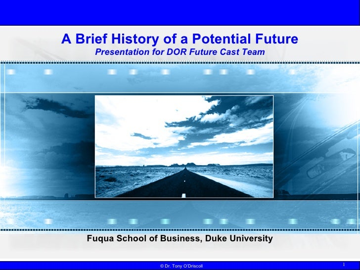 A Brief History of a Potential Future Presentation for DOR Future Cast Team Dr. Tony O'Driscoll Fuqua School of Business, ...