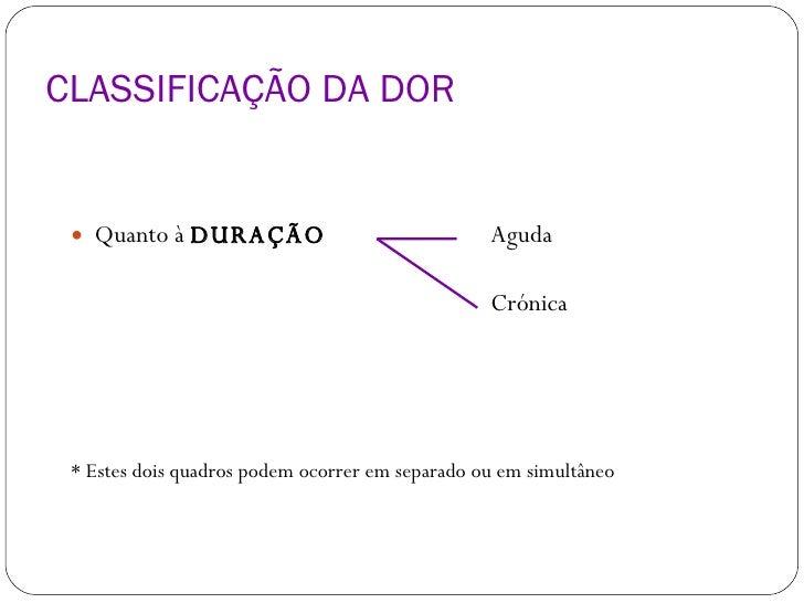 CLASSIFICAÇÃO DA DOR <ul><li>Quanto à  DURAÇÃO   Aguda </li></ul><ul><li>  Crónica </li></ul><ul><li>* Estes dois quadros ...