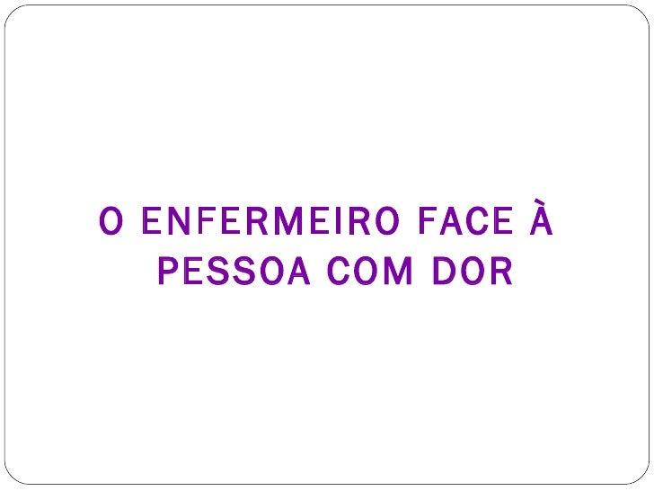 <ul><li>O ENFERMEIRO FACE À PESSOA COM DOR </li></ul>