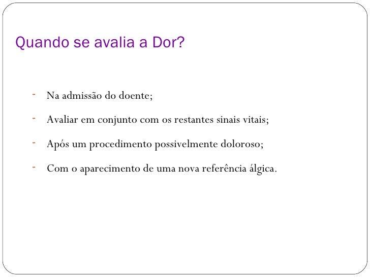 Quando se avalia a Dor? <ul><li>Na admissão do doente; </li></ul><ul><li>Avaliar em conjunto com os restantes sinais vitai...