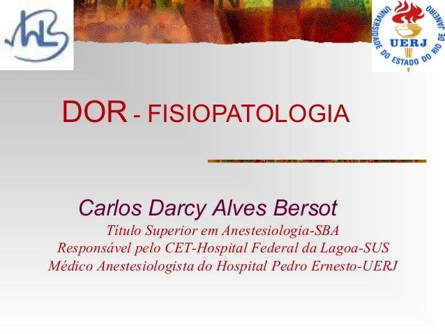 DOR - FISIOPATOLOGIA    Carlos Darcy Alves Bersot        Título Superior em Anestesiologia-SBA Responsável pelo CET-Hospit...