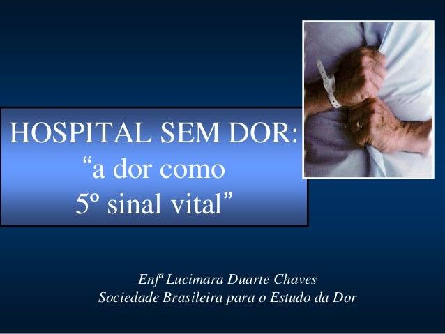 """HOSPITAL SEM DOR:    """"a dor como   5º sinal vital""""           Enfª Lucimara Duarte Chaves     Sociedade Brasileira para o E..."""