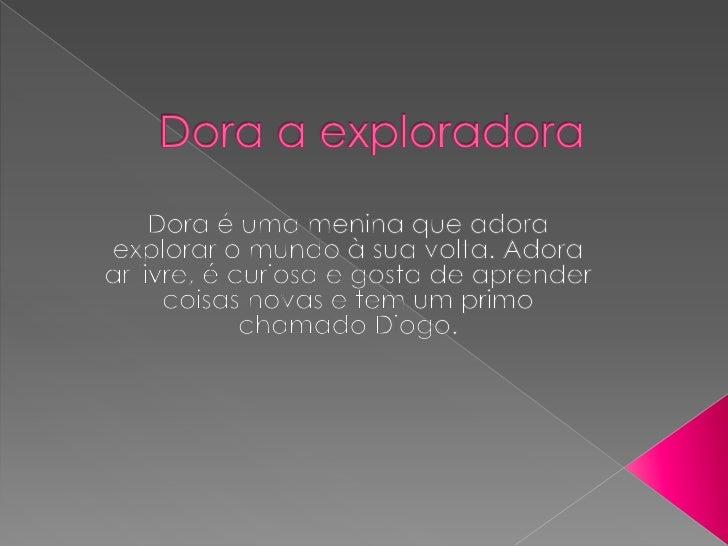 Dora a exploradora<br />Dora é uma menina que adora explorar o mundo à sua volta. Adora ar livre, é curiosa e gosta de apr...
